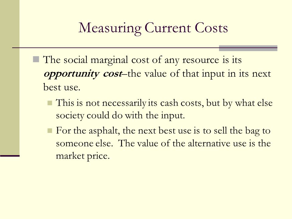 Measuring Current Costs The social marginal cost of any resource is its opportunity cost–the value of that input in its next best use. This is not nec