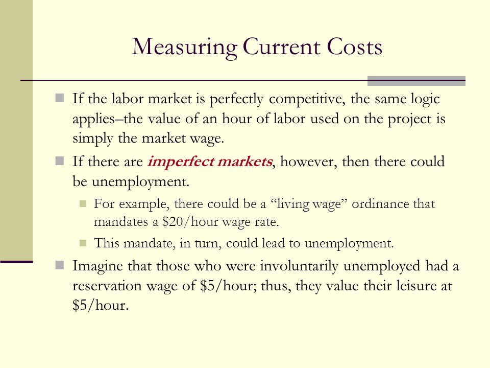 Measuring Current Costs If the labor market is perfectly competitive, the same logic applies–the value of an hour of labor used on the project is simp
