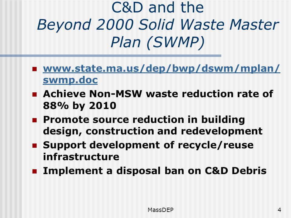 MassDEP4 C&D and the Beyond 2000 Solid Waste Master Plan (SWMP) www.state.ma.us/dep/bwp/dswm/mplan/ swmp.doc www.state.ma.us/dep/bwp/dswm/mplan/ swmp.doc Achieve Non-MSW waste reduction rate of 88% by 2010 Promote source reduction in building design, construction and redevelopment Support development of recycle/reuse infrastructure Implement a disposal ban on C&D Debris