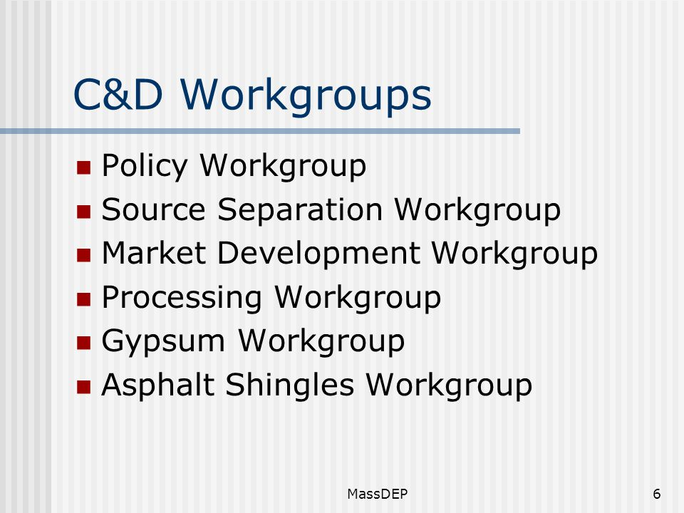 MassDEP6 C&D Workgroups Policy Workgroup Source Separation Workgroup Market Development Workgroup Processing Workgroup Gypsum Workgroup Asphalt Shingles Workgroup