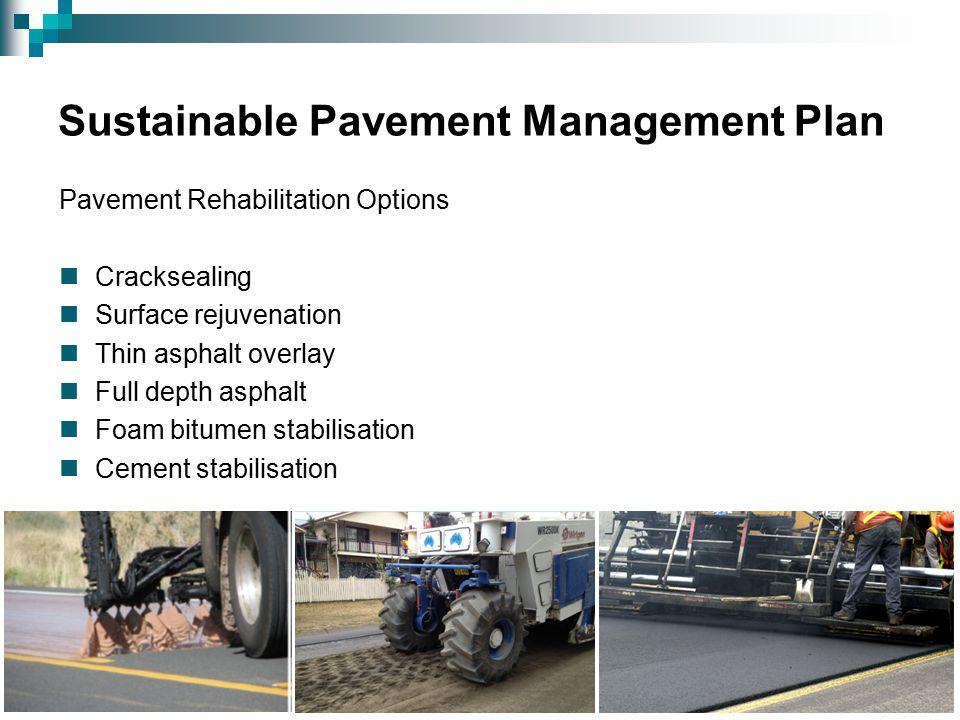 Sustainable Pavement Management Plan Pavement Rehabilitation Options Cracksealing Surface rejuvenation Thin asphalt overlay Full depth asphalt Foam bitumen stabilisation Cement stabilisation