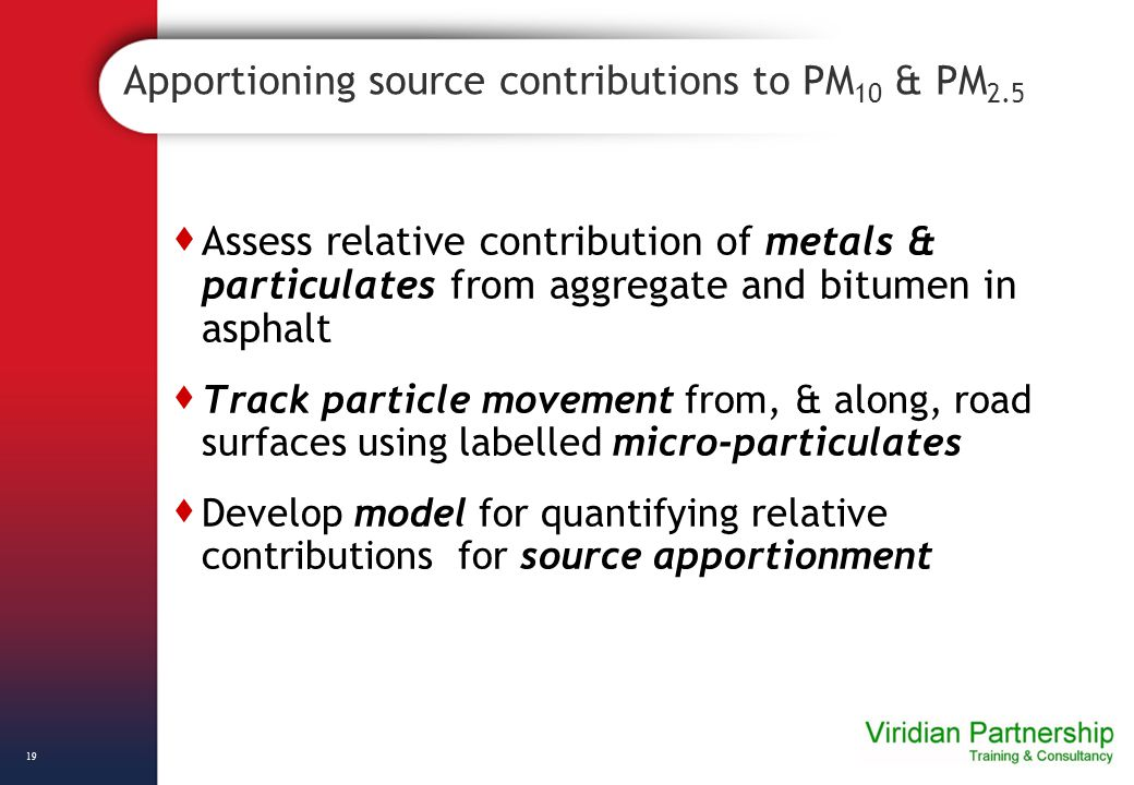 Apportioning source contributions to PM 10 & PM 2.5  Assess relative contribution of metals & particulates from aggregate and bitumen in asphalt  Track particle movement from, & along, road surfaces using labelled micro-particulates  Develop model for quantifying relative contributions for source apportionment 19