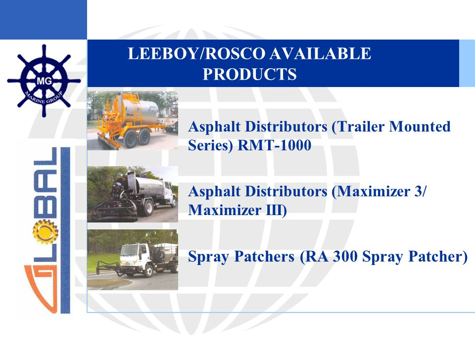 LEEBOY/ROSCO AVAILABLE PRODUCTS  Asphalt Distributors (Trailer Mounted Series) RMT-1000  Asphalt Distributors (Maximizer 3/ Maximizer III)  Spray Patchers (RA 300 Spray Patcher)