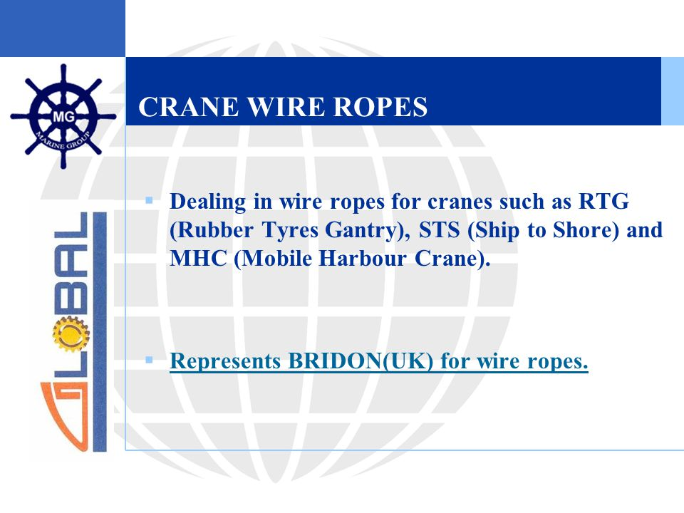 CRANE WIRE ROPES  Dealing in wire ropes for cranes such as RTG (Rubber Tyres Gantry), STS (Ship to Shore) and MHC (Mobile Harbour Crane).