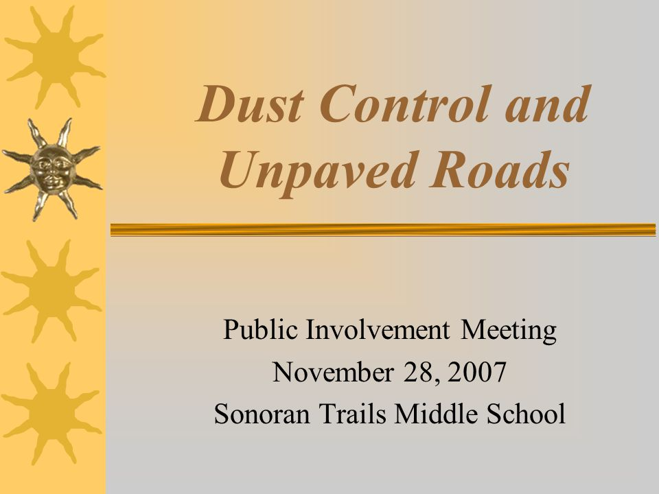 Dust Control and Unpaved Roads Public Involvement Meeting November 28, 2007 Sonoran Trails Middle School