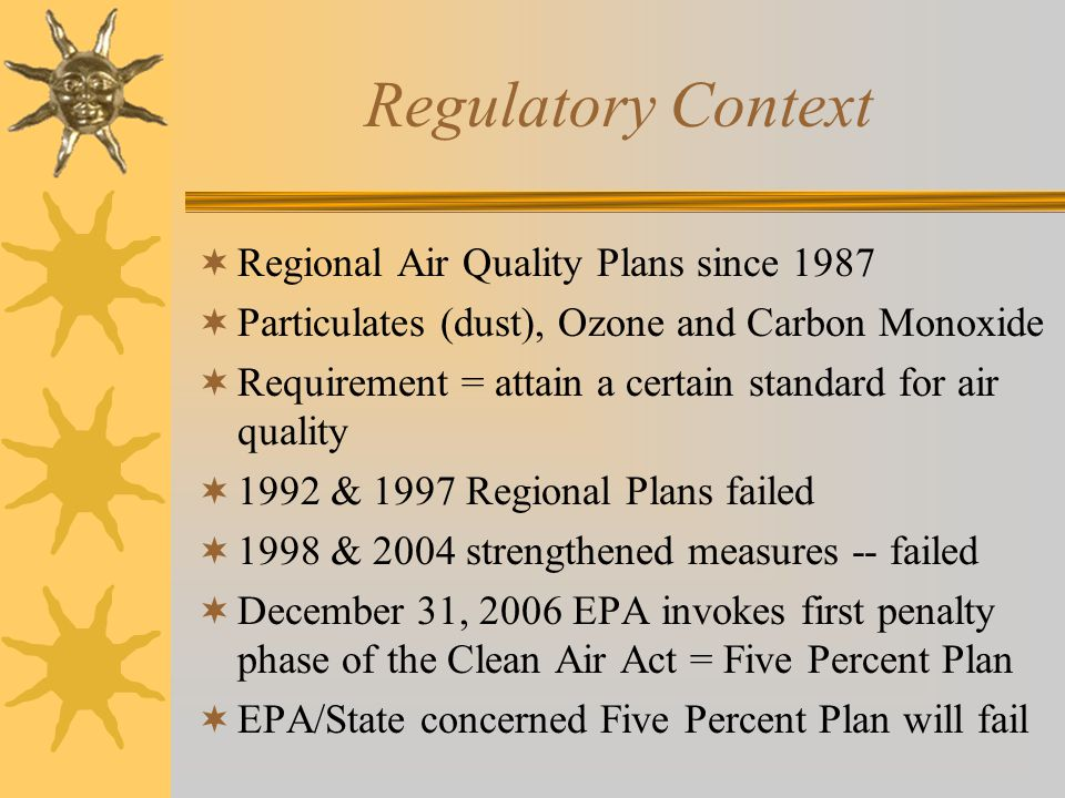 Regulatory Context  Regional Air Quality Plans since 1987  Particulates (dust), Ozone and Carbon Monoxide  Requirement = attain a certain standard for air quality  1992 & 1997 Regional Plans failed  1998 & 2004 strengthened measures -- failed  December 31, 2006 EPA invokes first penalty phase of the Clean Air Act = Five Percent Plan  EPA/State concerned Five Percent Plan will fail