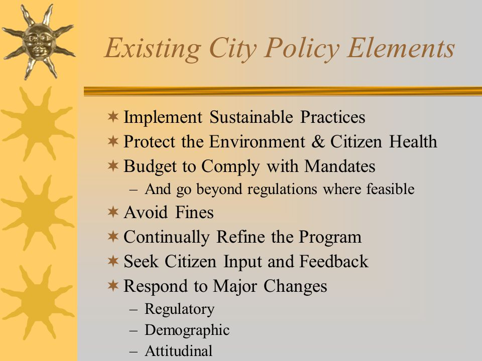 Existing City Policy Elements  Implement Sustainable Practices  Protect the Environment & Citizen Health  Budget to Comply with Mandates –And go beyond regulations where feasible  Avoid Fines  Continually Refine the Program  Seek Citizen Input and Feedback  Respond to Major Changes –Regulatory –Demographic –Attitudinal