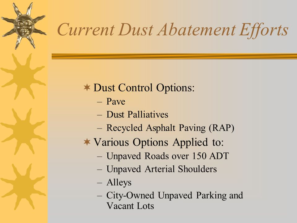 Current Dust Abatement Efforts  Dust Control Options: –Pave –Dust Palliatives –Recycled Asphalt Paving (RAP)  Various Options Applied to: –Unpaved Roads over 150 ADT –Unpaved Arterial Shoulders –Alleys –City-Owned Unpaved Parking and Vacant Lots