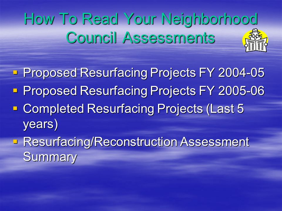 How To Read Your Neighborhood Council Assessments  Proposed  Proposed Resurfacing Projects FY 2004-05 Resurfacing Projects FY 2005-06  Completed  Completed Resurfacing Projects (Last 5 years)  Resurfacing/Reconstruction  Resurfacing/Reconstruction Assessment Summary