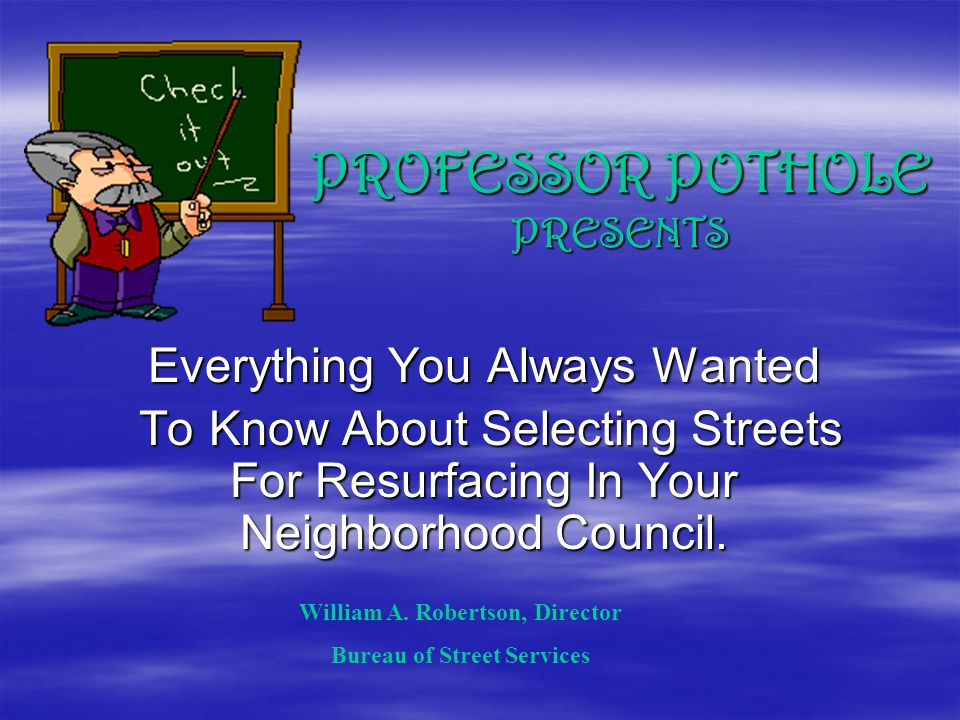 PROFESSOR POTHOLE PRESENTS Everything You Always Wanted To Know About Selecting Streets For Resurfacing In Your Neighborhood Council.