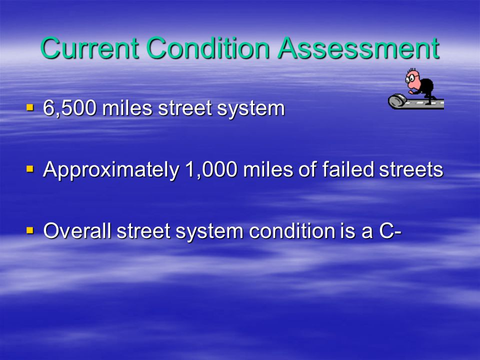 Current Condition Assessment  6,500 miles street system  Approximately 1,000 miles of failed streets  Overall street system condition is a C-