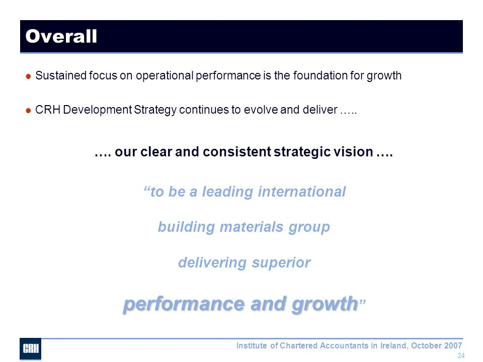 24 Institute of Chartered Accountants in Ireland, October 2007 Overall Sustained focus on operational performance is the foundation for growth CRH Development Strategy continues to evolve and deliver …..