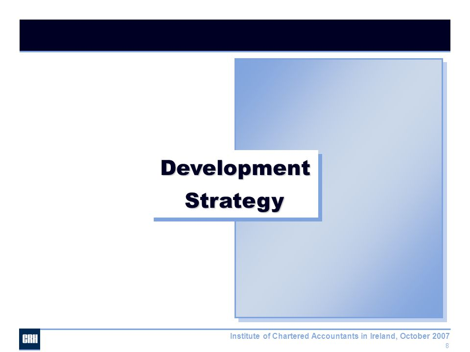 8 Institute of Chartered Accountants in Ireland, October 2007 Development Strategy Strategy