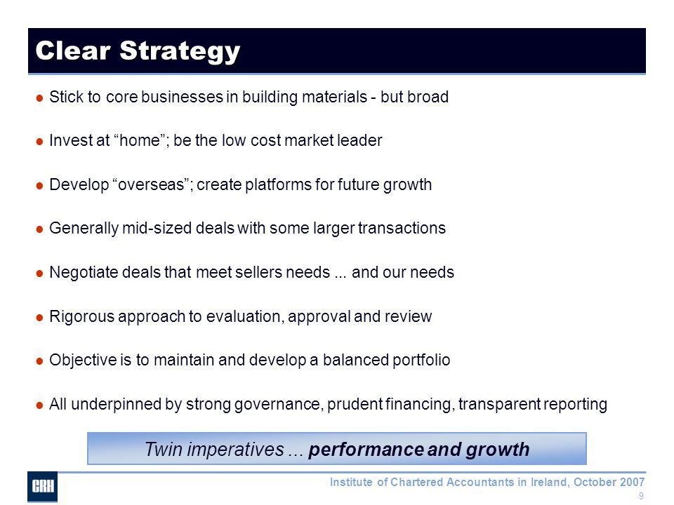 9 Institute of Chartered Accountants in Ireland, October 2007 Clear Strategy Stick to core businesses in building materials - but broad Invest at home ; be the low cost market leader Develop overseas ; create platforms for future growth Generally mid-sized deals with some larger transactions Negotiate deals that meet sellers needs...