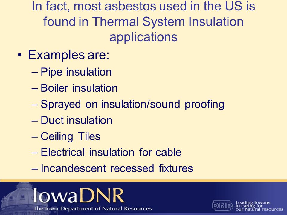 In fact, most asbestos used in the US is found in Thermal System Insulation applications Examples are: –Pipe insulation –Boiler insulation –Sprayed on insulation/sound proofing –Duct insulation –Ceiling Tiles –Electrical insulation for cable –Incandescent recessed fixtures