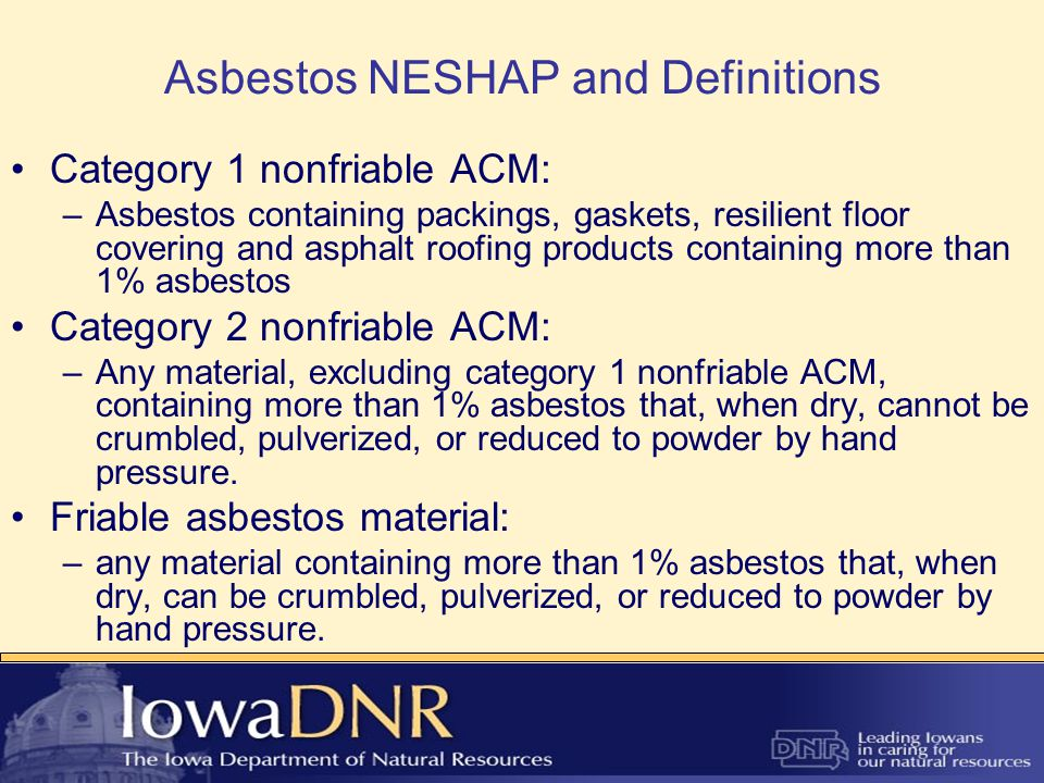 Asbestos NESHAP and Definitions Category 1 nonfriable ACM: –Asbestos containing packings, gaskets, resilient floor covering and asphalt roofing products containing more than 1% asbestos Category 2 nonfriable ACM: –Any material, excluding category 1 nonfriable ACM, containing more than 1% asbestos that, when dry, cannot be crumbled, pulverized, or reduced to powder by hand pressure.