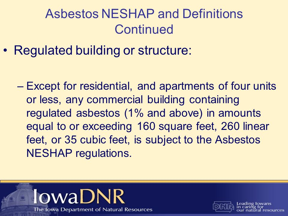 Asbestos NESHAP and Definitions Continued Regulated building or structure: –Except for residential, and apartments of four units or less, any commercial building containing regulated asbestos (1% and above) in amounts equal to or exceeding 160 square feet, 260 linear feet, or 35 cubic feet, is subject to the Asbestos NESHAP regulations.