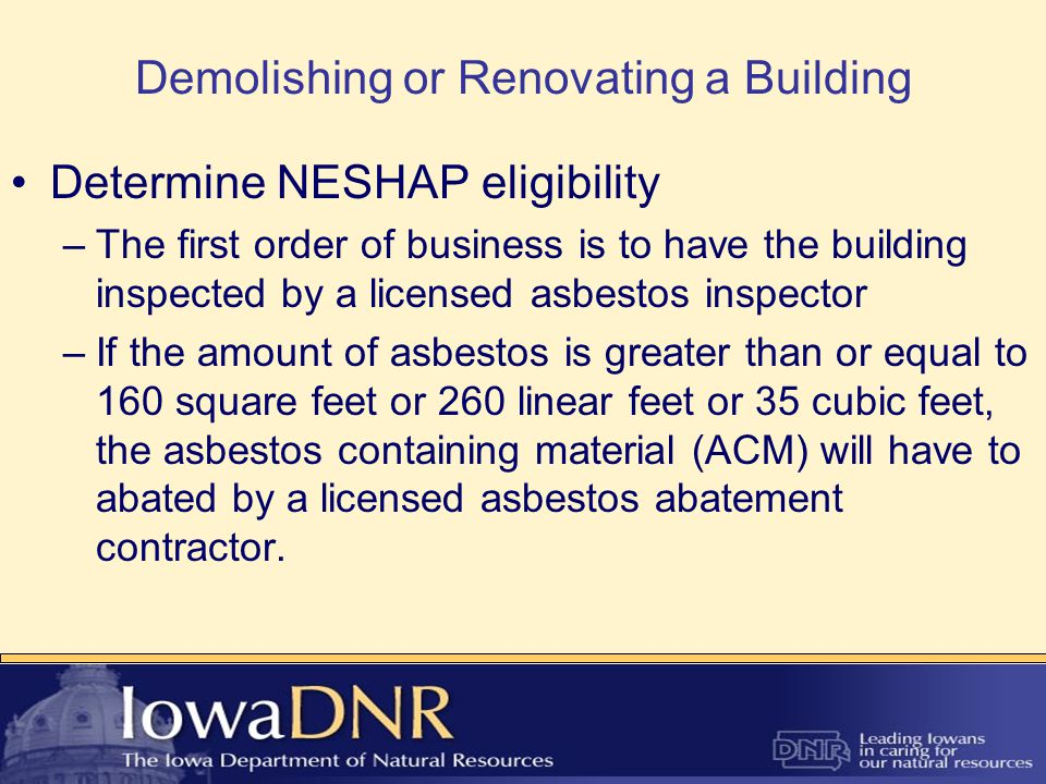 Demolishing or Renovating a Building Determine NESHAP eligibility –The first order of business is to have the building inspected by a licensed asbestos inspector –If the amount of asbestos is greater than or equal to 160 square feet or 260 linear feet or 35 cubic feet, the asbestos containing material (ACM) will have to abated by a licensed asbestos abatement contractor.