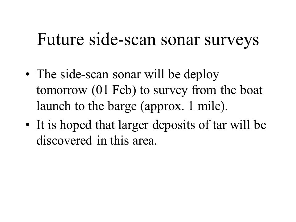 Future side-scan sonar surveys The side-scan sonar will be deploy tomorrow (01 Feb) to survey from the boat launch to the barge (approx.