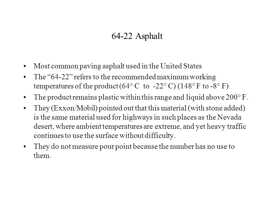 64-22 Asphalt Most common paving asphalt used in the United States The 64-22 refers to the recommended maximum working temperatures of the product (64° C to -22° C) (148° F to -8° F) The product remains plastic within this range and liquid above 200° F.
