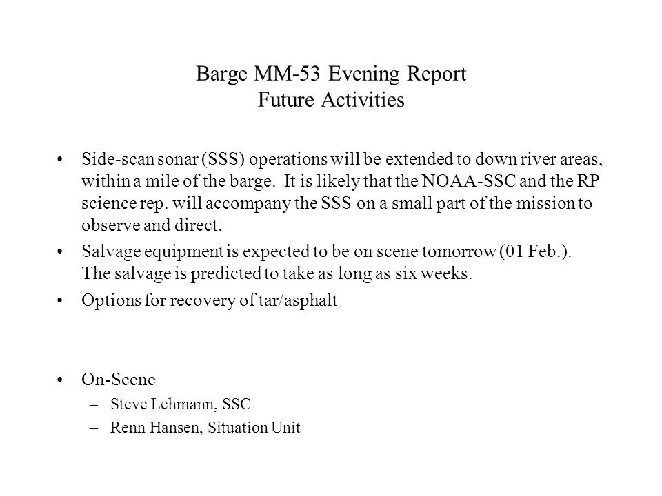 Barge MM-53 Evening Report Future Activities Side-scan sonar (SSS) operations will be extended to down river areas, within a mile of the barge.