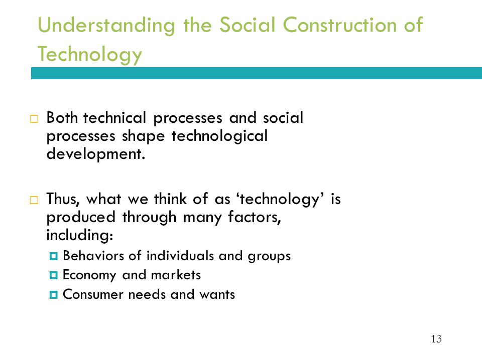 13 Understanding the Social Construction of Technology  Both technical processes and social processes shape technological development.  Thus, what w
