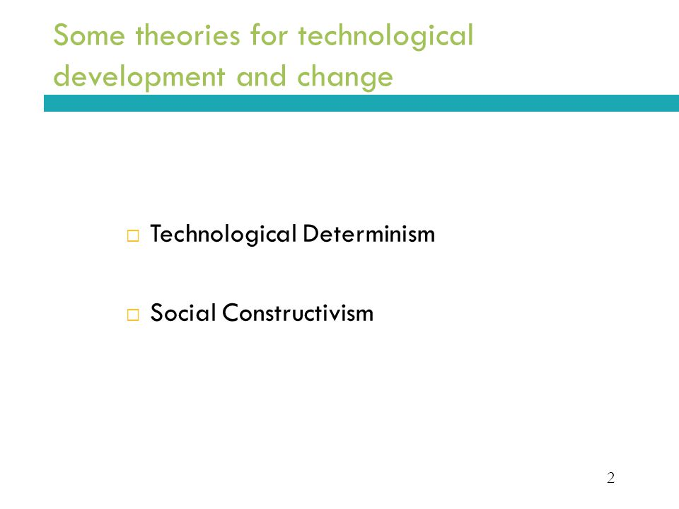 2 Some theories for technological development and change  Technological Determinism  Social Constructivism