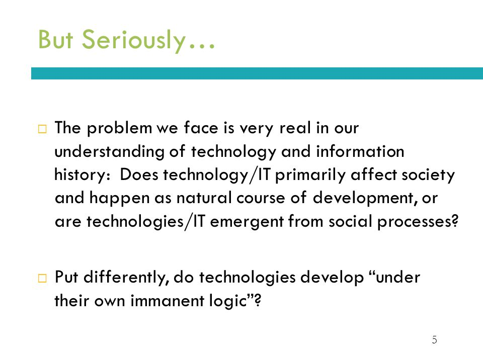 5 But Seriously…  The problem we face is very real in our understanding of technology and information history: Does technology/IT primarily affect society and happen as natural course of development, or are technologies/IT emergent from social processes.