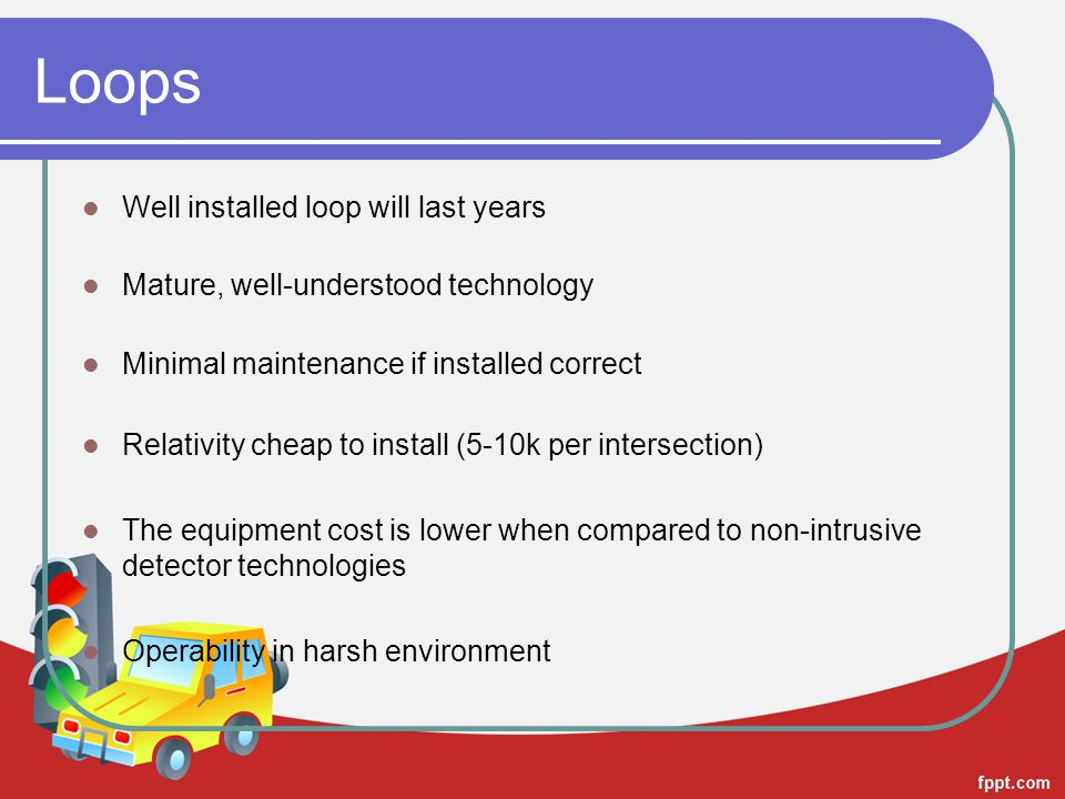 Loops Well installed loop will last years Mature, well-understood technology Minimal maintenance if installed correct Relativity cheap to install (5-1