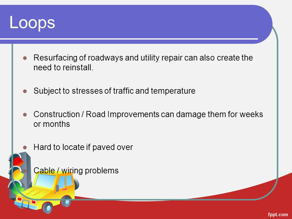 Loops Resurfacing of roadways and utility repair can also create the need to reinstall. Subject to stresses of traffic and temperature Construction /