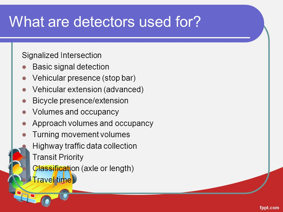 What are detectors used for? Signalized Intersection Basic signal detection Vehicular presence (stop bar) Vehicular extension (advanced) Bicycle prese