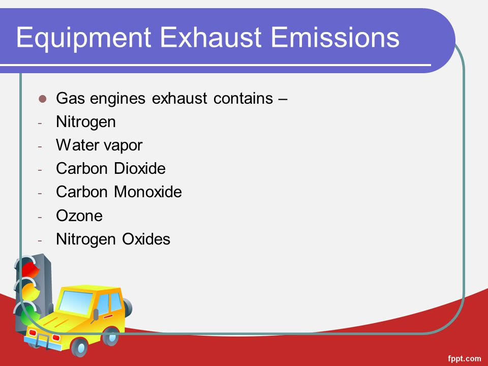 Equipment Exhaust Emissions Gas engines exhaust contains – - Nitrogen - Water vapor - Carbon Dioxide - Carbon Monoxide - Ozone - Nitrogen Oxides