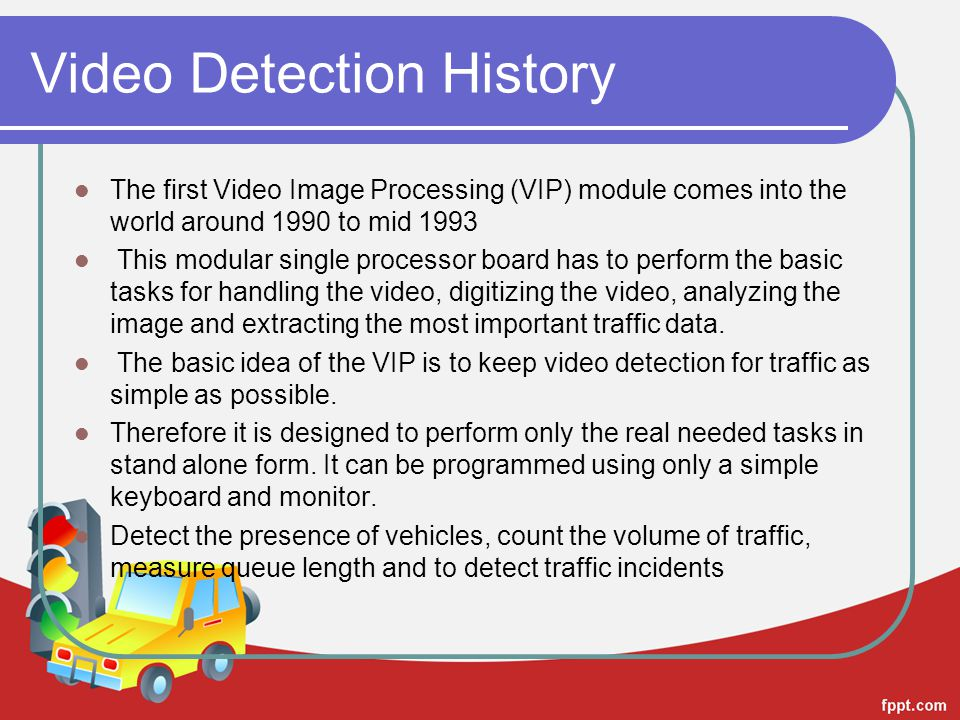 Video Detection History The first Video Image Processing (VIP) module comes into the world around 1990 to mid 1993 This modular single processor board has to perform the basic tasks for handling the video, digitizing the video, analyzing the image and extracting the most important traffic data.