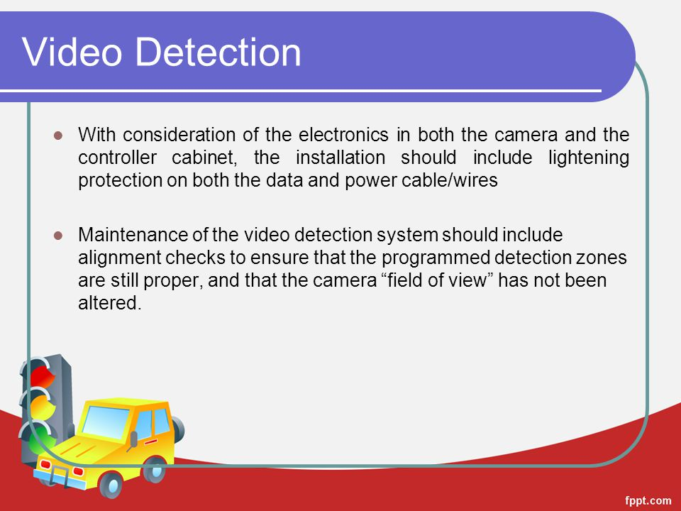 Video Detection With consideration of the electronics in both the camera and the controller cabinet, the installation should include lightening protection on both the data and power cable/wires Maintenance of the video detection system should include alignment checks to ensure that the programmed detection zones are still proper, and that the camera field of view has not been altered.