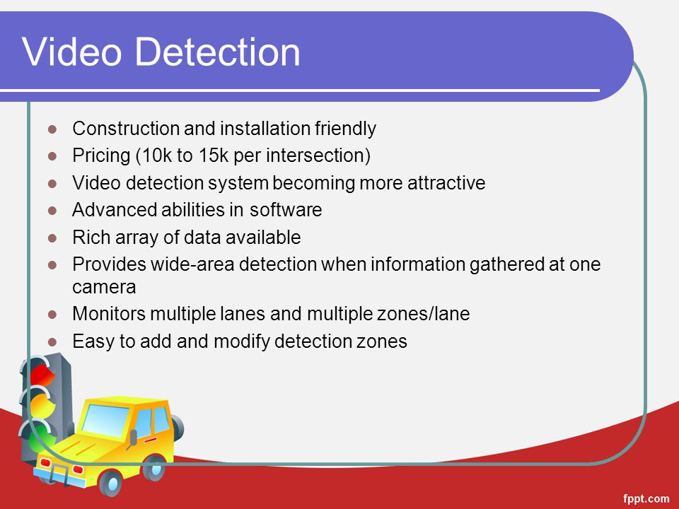 Video Detection Construction and installation friendly Pricing (10k to 15k per intersection) Video detection system becoming more attractive Advanced