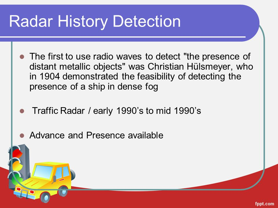 Radar History Detection The first to use radio waves to detect the presence of distant metallic objects was Christian Hülsmeyer, who in 1904 demonstrated the feasibility of detecting the presence of a ship in dense fog Traffic Radar / early 1990's to mid 1990's Advance and Presence available