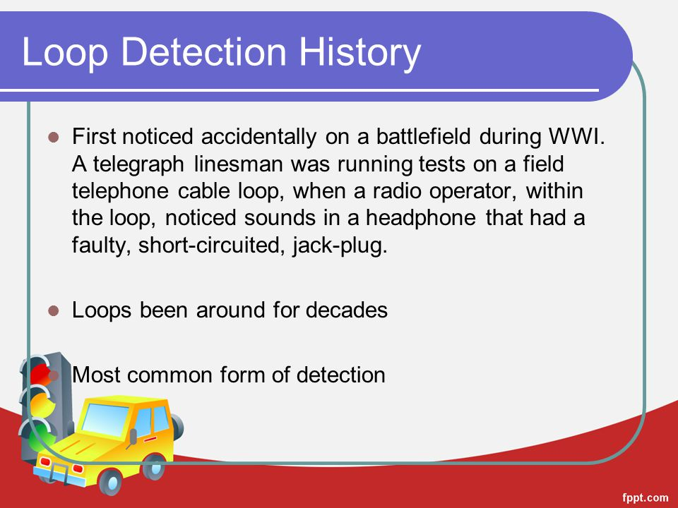 Loop Detection History First noticed accidentally on a battlefield during WWI. A telegraph linesman was running tests on a field telephone cable loop,