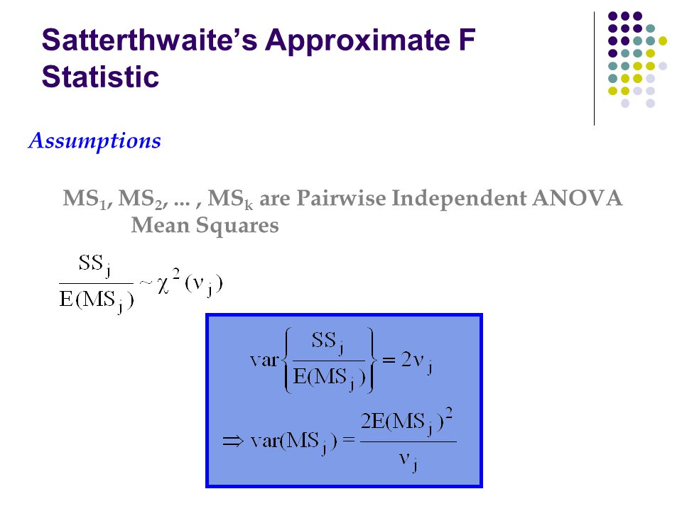 Satterthwaite's Approximate F Statistic Assumptions MS 1, MS 2,..., MS k are Pairwise Independent ANOVA Mean Squares
