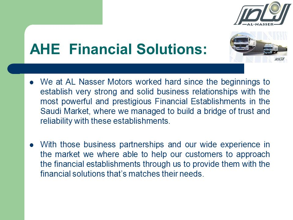 AHE Financial Solutions: We at AL Nasser Motors worked hard since the beginnings to establish very strong and solid business relationships with the most powerful and prestigious Financial Establishments in the Saudi Market, where we managed to build a bridge of trust and reliability with these establishments.
