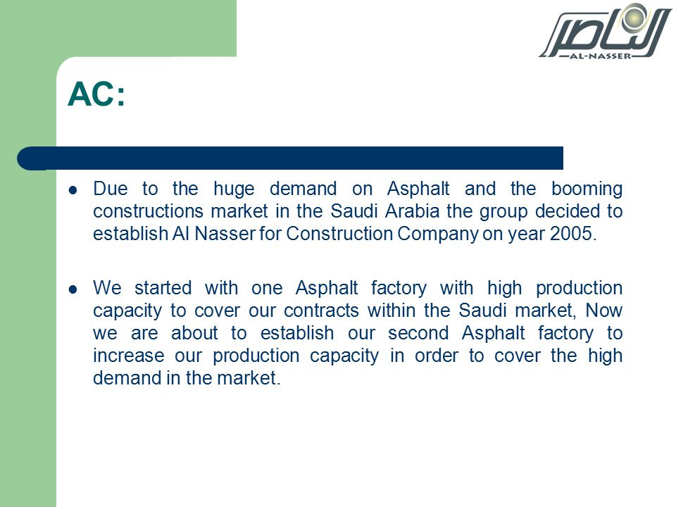 AC: Due to the huge demand on Asphalt and the booming constructions market in the Saudi Arabia the group decided to establish Al Nasser for Construction Company on year 2005.