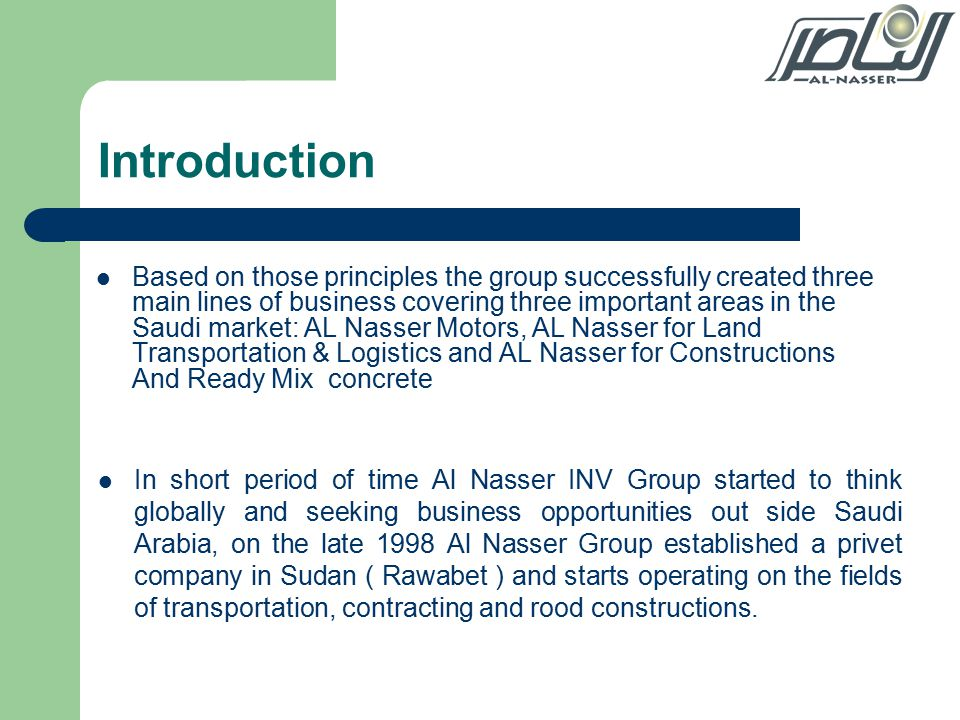Introduction Based on those principles the group successfully created three main lines of business covering three important areas in the Saudi market: AL Nasser Motors, AL Nasser for Land Transportation & Logistics and AL Nasser for Constructions And Ready Mix concrete In short period of time Al Nasser INV Group started to think globally and seeking business opportunities out side Saudi Arabia, on the late 1998 Al Nasser Group established a privet company in Sudan ( Rawabet ) and starts operating on the fields of transportation, contracting and rood constructions.