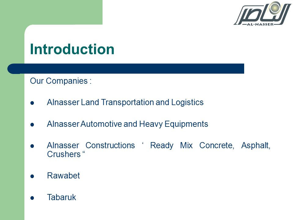 Introduction Our Companies : Alnasser Land Transportation and Logistics Alnasser Automotive and Heavy Equipments Alnasser Constructions ' Ready Mix Concrete, Asphalt, Crushers Rawabet Tabaruk