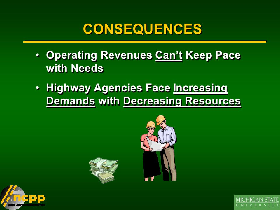 CONSEQUENCES Operating Revenues Can't Keep Pace with Needs Highway Agencies Face Increasing Demands with Decreasing Resources Operating Revenues Can't Keep Pace with Needs Highway Agencies Face Increasing Demands with Decreasing Resources