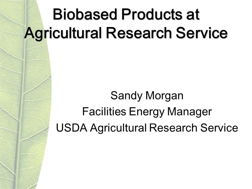 Biobased Products at Agricultural Research Service Sandy Morgan Facilities Energy Manager USDA Agricultural Research Service