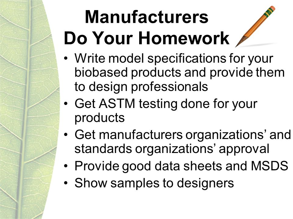 Manufacturers Do Your Homework Write model specifications for your biobased products and provide them to design professionals Get ASTM testing done for your products Get manufacturers organizations' and standards organizations' approval Provide good data sheets and MSDS Show samples to designers