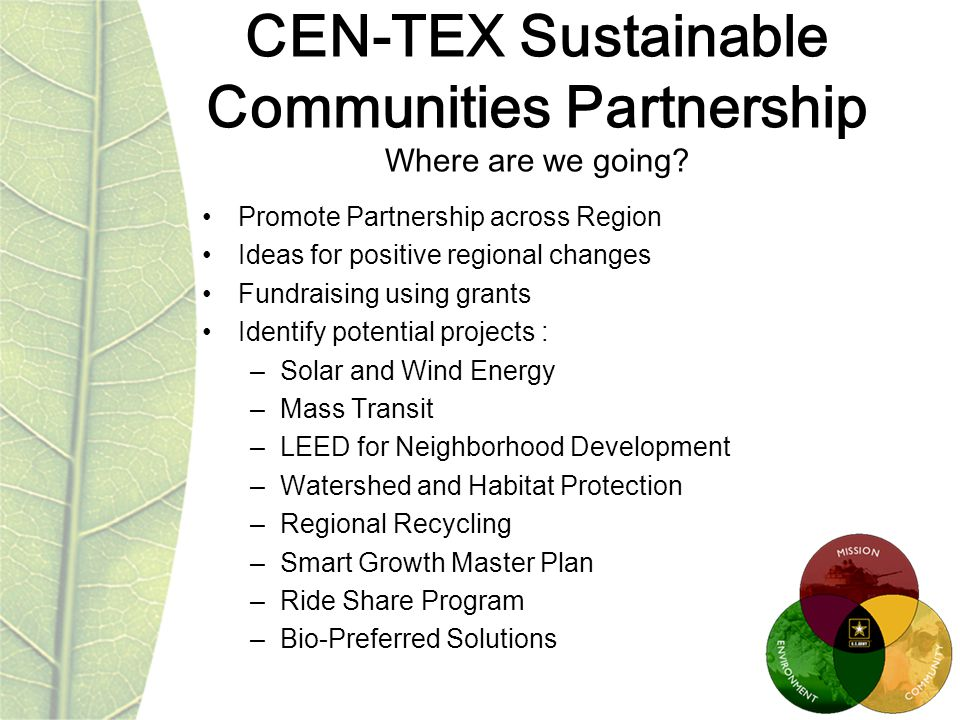Promote Partnership across Region Ideas for positive regional changes Fundraising using grants Identify potential projects : –Solar and Wind Energy –Mass Transit –LEED for Neighborhood Development –Watershed and Habitat Protection –Regional Recycling –Smart Growth Master Plan –Ride Share Program –Bio-Preferred Solutions CEN-TEX Sustainable Communities Partnership Where are we going