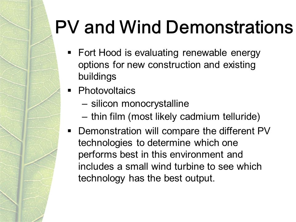 PV and Wind Demonstrations  Fort Hood is evaluating renewable energy options for new construction and existing buildings  Photovoltaics –silicon monocrystalline –thin film (most likely cadmium telluride)  Demonstration will compare the different PV technologies to determine which one performs best in this environment and includes a small wind turbine to see which technology has the best output.