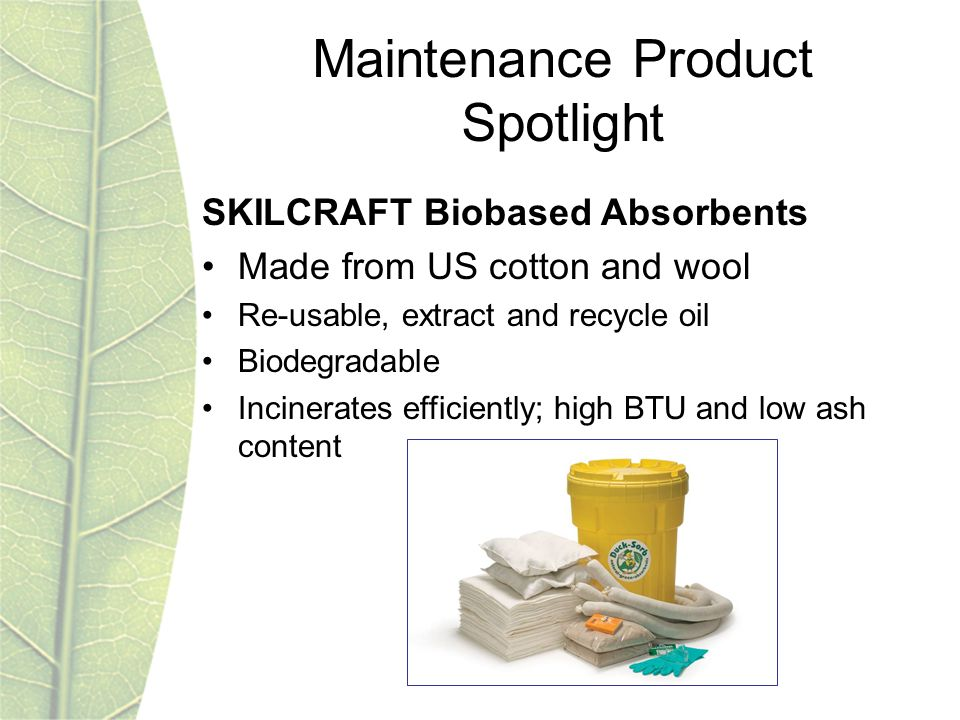 Maintenance Product Spotlight SKILCRAFT Biobased Absorbents Made from US cotton and wool Re-usable, extract and recycle oil Biodegradable Incinerates efficiently; high BTU and low ash content