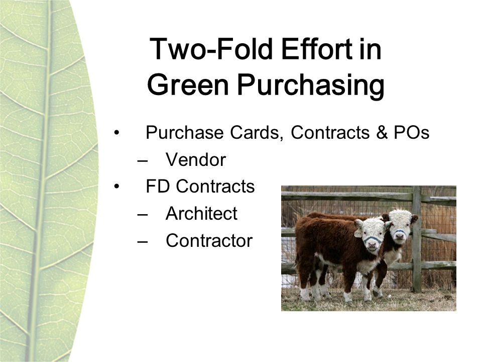 Two-Fold Effort in Green Purchasing Purchase Cards, Contracts & POs –Vendor FD Contracts –Architect –Contractor