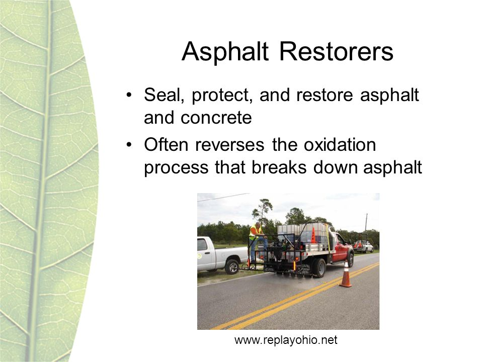 www.replayohio.net Asphalt Restorers Seal, protect, and restore asphalt and concrete Often reverses the oxidation process that breaks down asphalt
